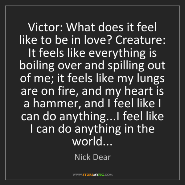 Nick Dear: Victor: What does it feel like to be in love? Creature:...
