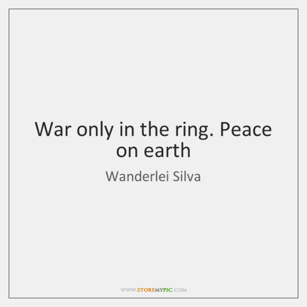 War only in the ring. Peace on earth