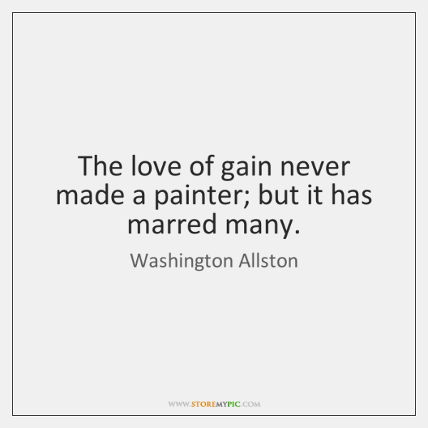 The love of gain never made a painter; but it has marred ...