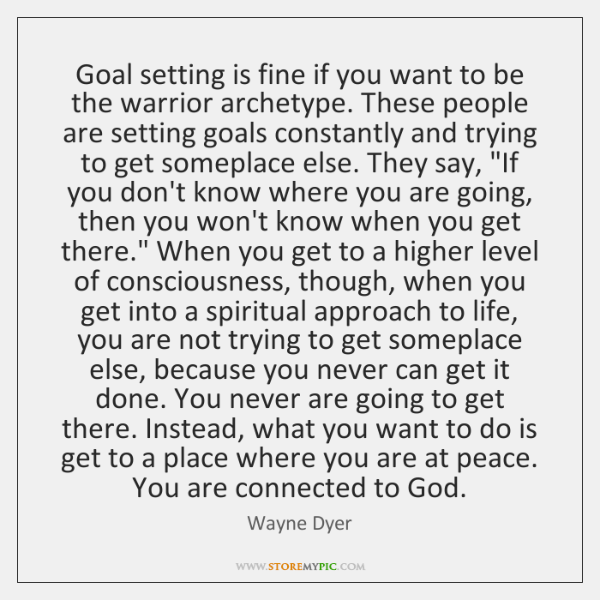 Goal setting is fine if you want to be the warrior archetype