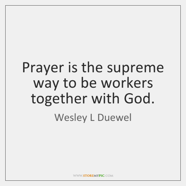 Prayer is the supreme way to be workers together with God.