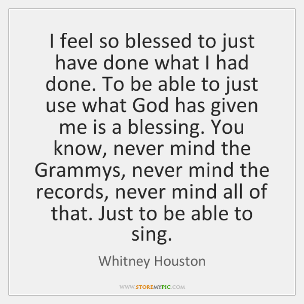 I feel so blessed to just have done what I had done. ...