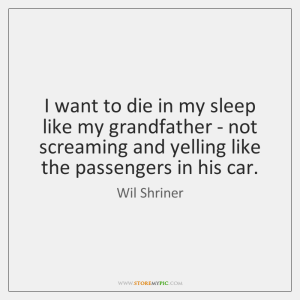 I want to die in my sleep like my grandfather - not ...