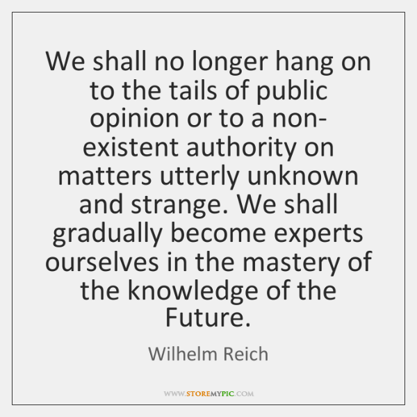 We shall no longer hang on to the tails of public opinion ...