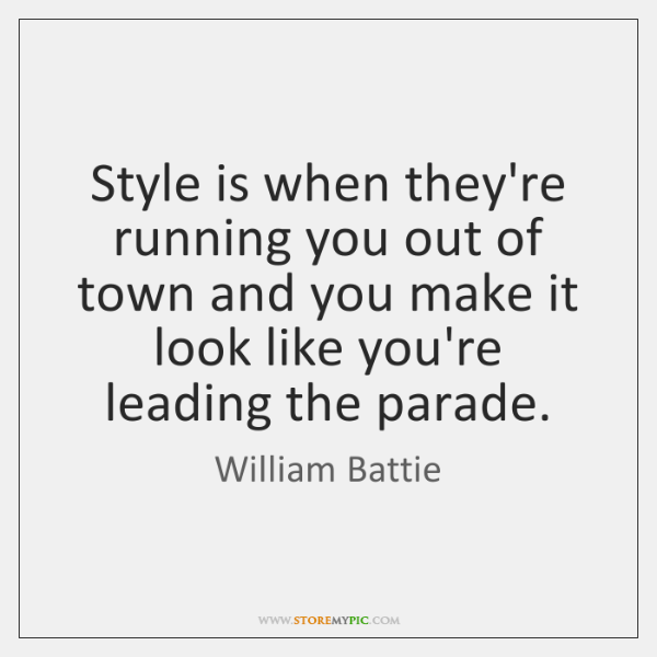 Style is when they're running you out of town and you make ...