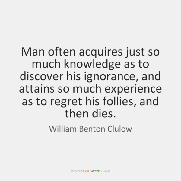 Man often acquires just so much knowledge as to discover his ignorance, ...
