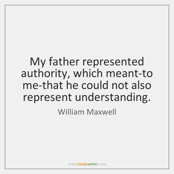 My father represented authority, which meant-to me-that he could not also represent ...