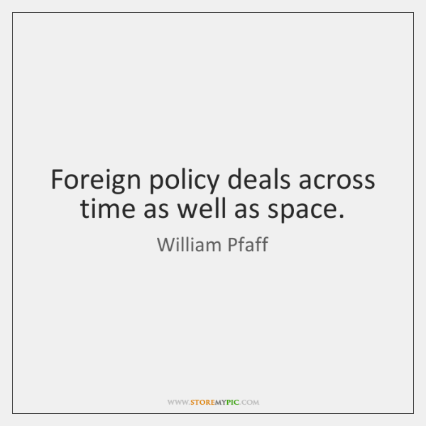 Foreign policy deals across time as well as space.