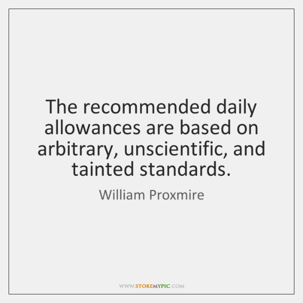 The recommended daily allowances are based on arbitrary, unscientific, and tainted standards.