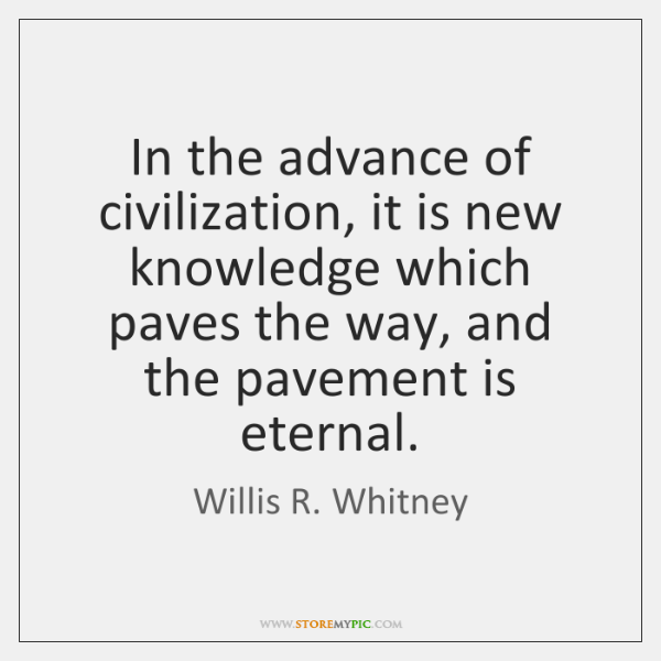 In the advance of civilization, it is new knowledge which paves the ...
