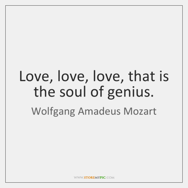 Love, love, love, that is the soul of genius.