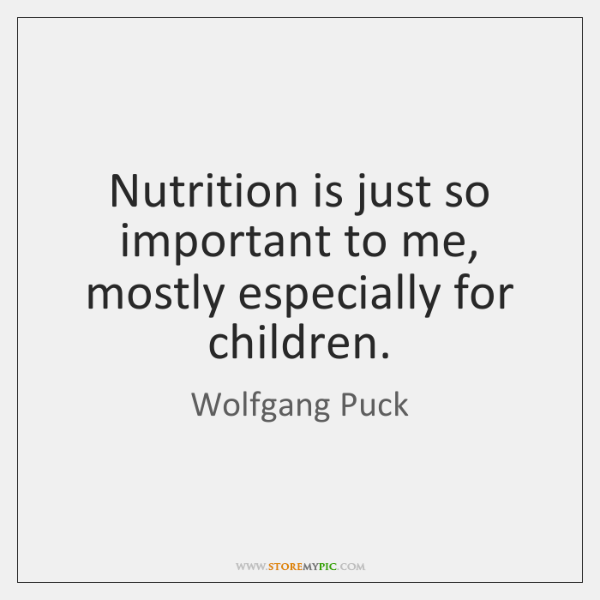 Nutrition is just so important to me, mostly especially for children.