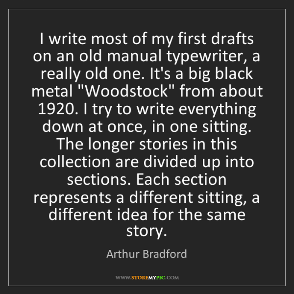 Arthur Bradford: I write most of my first drafts on an old manual typewriter,...
