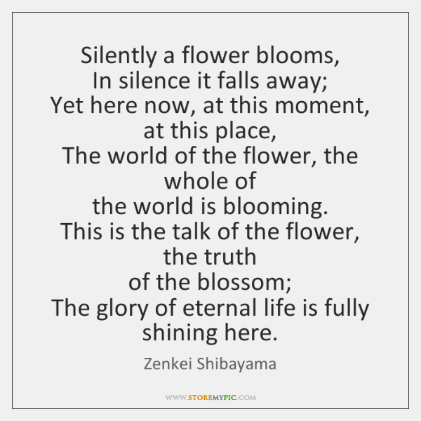 Silently a flower blooms,  In silence it falls away;  Yet here now, ...