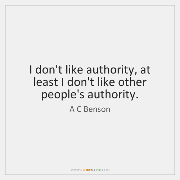 I don't like authority, at least I don't like other people's authority.