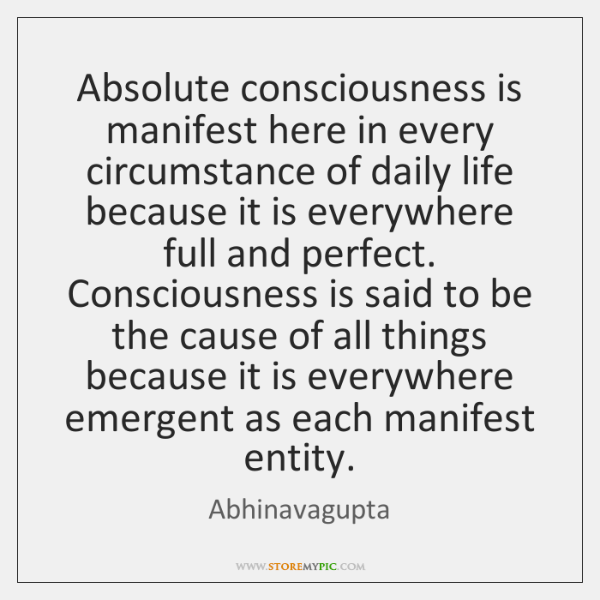 Absolute consciousness is manifest here in every circumstance of daily life because ...
