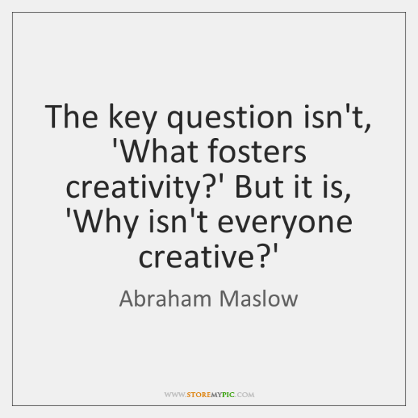 The key question isn't, 'What fosters creativity?' But it is, 'Why ...
