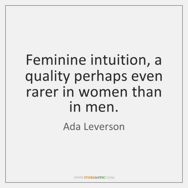 Feminine intuition, a quality perhaps even rarer in women than in men.