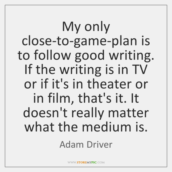 My only close-to-game-plan is to follow good writing. If the writing is ...