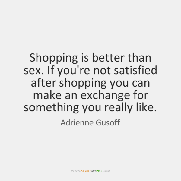 Shopping is better than sex. If you're not satisfied after shopping you ...