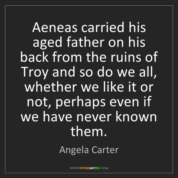 Angela Carter: Aeneas carried his aged father on his back from the ruins...