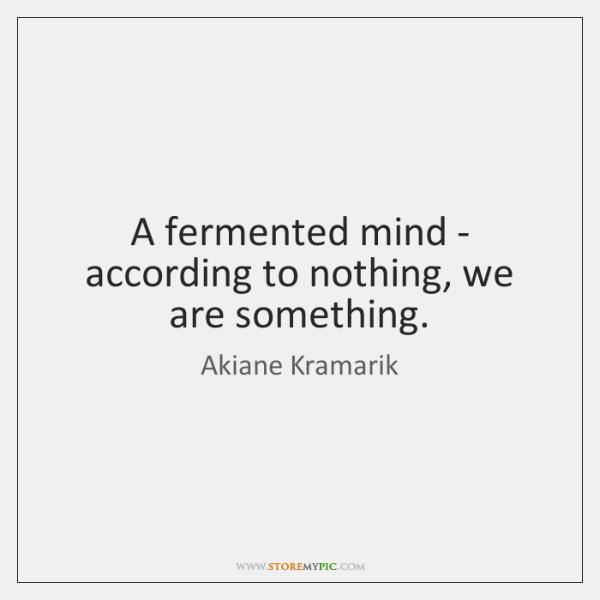 A fermented mind - according to nothing, we are something.