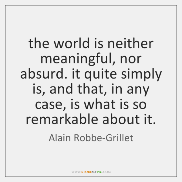 the world is neither meaningful, nor absurd. it quite simply is, and ...