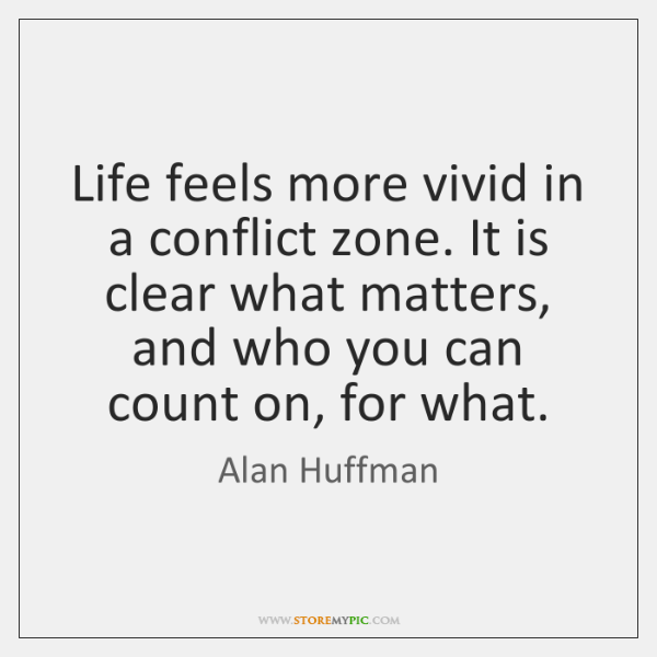 Life feels more vivid in a conflict zone. It is clear what ...