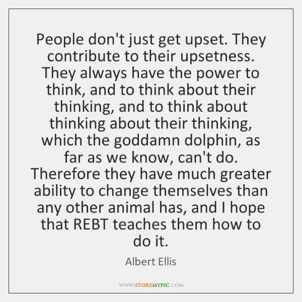 People don't just get upset. They contribute to their upsetness. They always ...