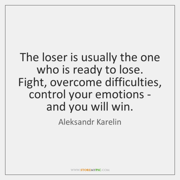 The loser is usually the one who is ready to lose.  Fight, ...
