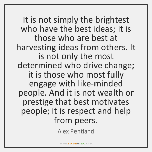 It is not simply the brightest who have the best ideas; it ...