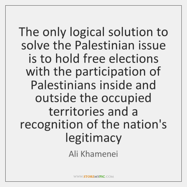 The only logical solution to solve the Palestinian issue is to hold ...