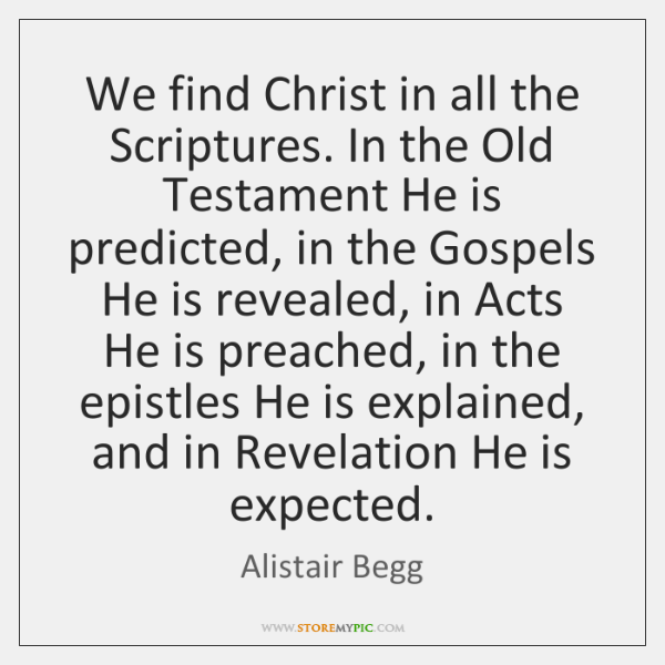 We find Christ in all the Scriptures. In the Old Testament He ...