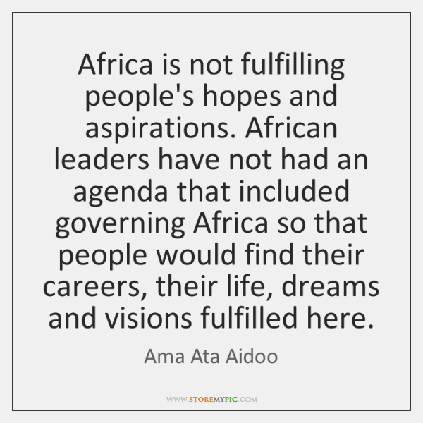 Africa is not fulfilling people's hopes and aspirations. African leaders have not ...