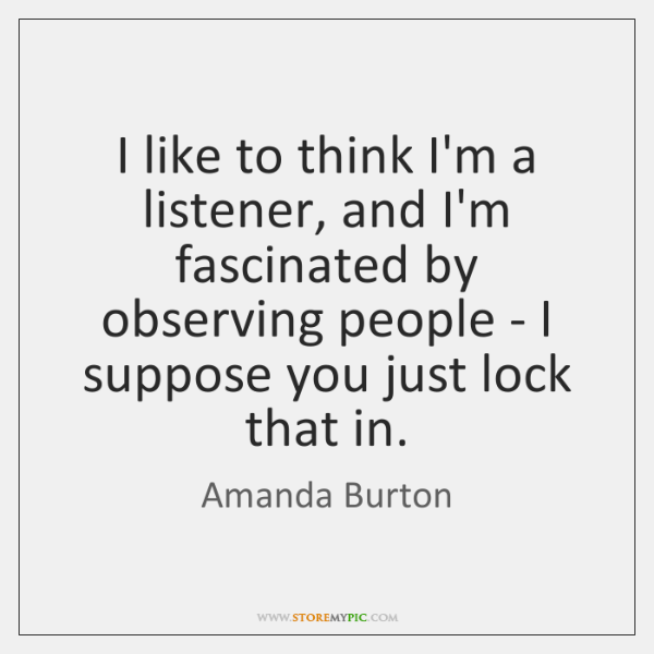 I like to think I'm a listener, and I'm fascinated by observing ...