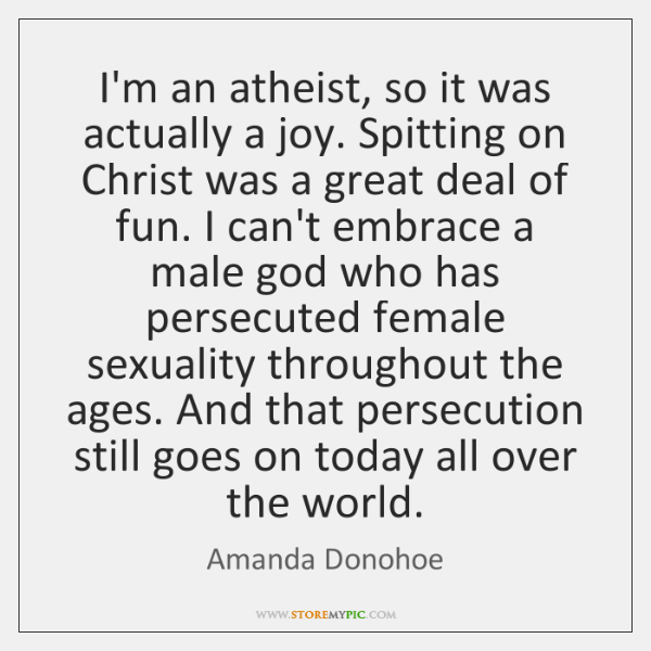 I'm an atheist, so it was actually a joy. Spitting on Christ ...