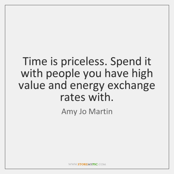 Time is priceless. Spend it with people you have high value and ...