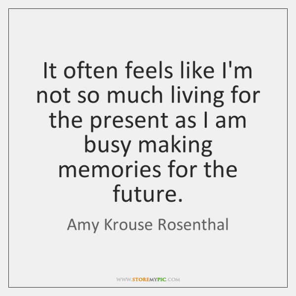 It often feels like I'm not so much living for the present ...