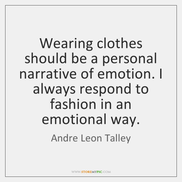Wearing clothes should be a personal narrative of emotion. I always respond ...