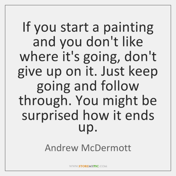 If you start a painting and you don't like where it's going, ...