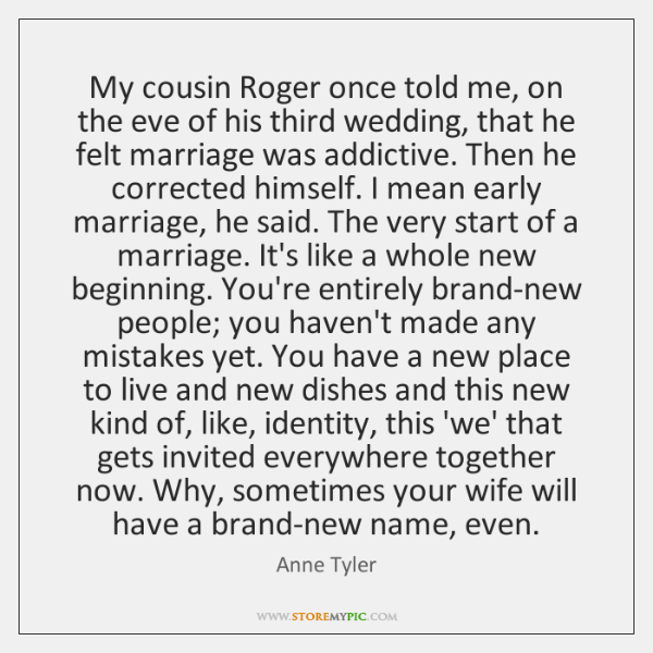 My cousin Roger once told me, on the eve of his third ...