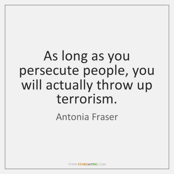 As long as you persecute people, you will actually throw up terrorism.