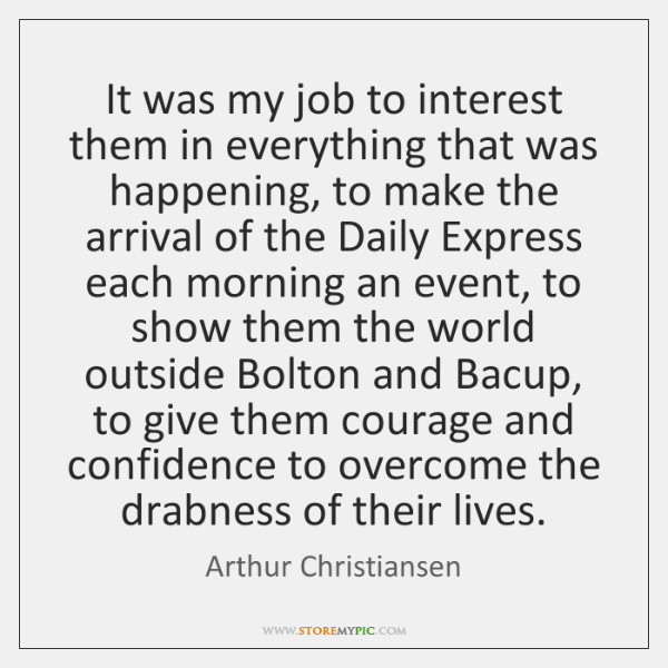 It was my job to interest them in everything that was happening, ...