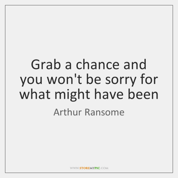 Grab a chance and you won't be sorry for what might have ...