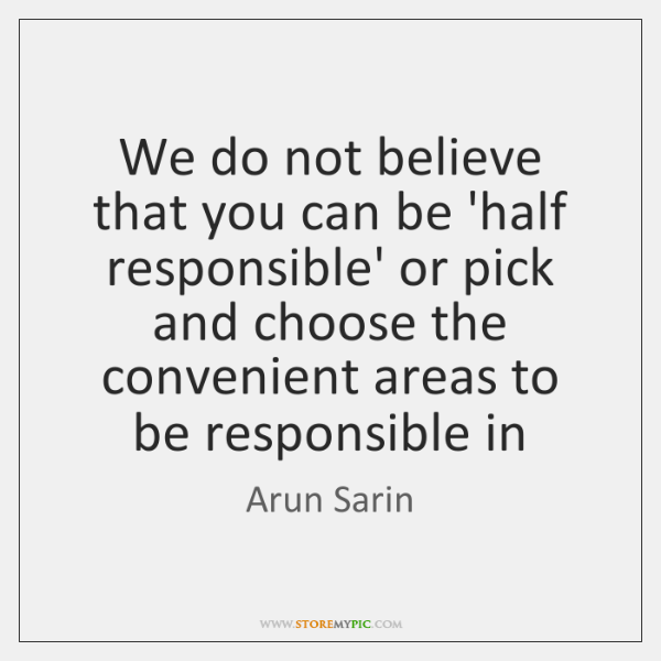 We do not believe that you can be 'half responsible' or pick ...