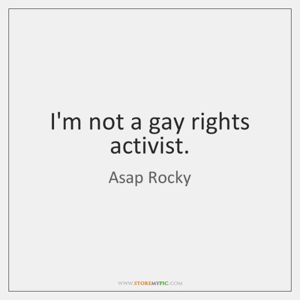 I'm not a gay rights activist.