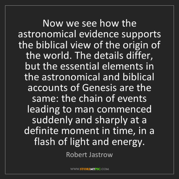Robert Jastrow: Now we see how the astronomical evidence supports the...