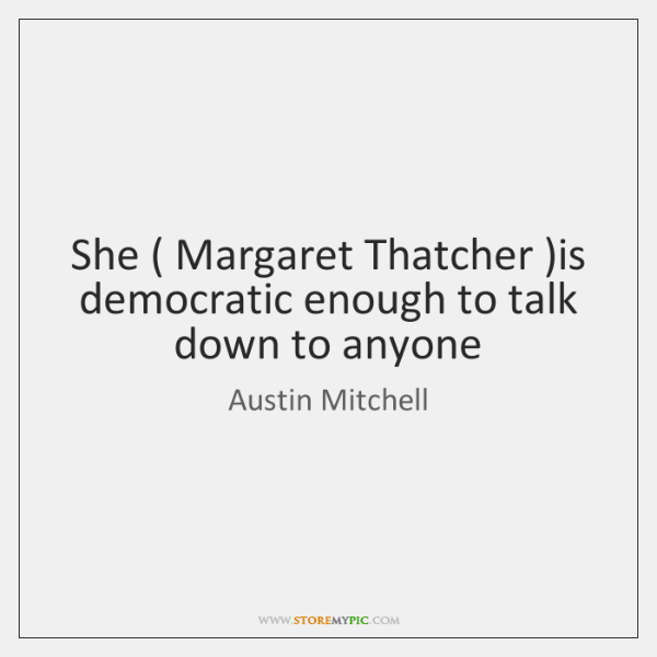 She ( Margaret Thatcher )is democratic enough to talk down to anyone