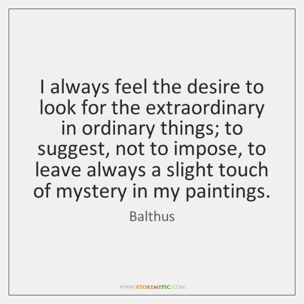 I always feel the desire to look for the extraordinary in ordinary ...