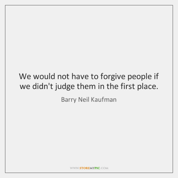 We would not have to forgive people if we didn't judge them ...